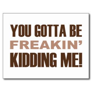 you_gotta_be_freakin_kidding_me_postcards-r5e79aeebd9204bb9a20d2c85e732ae2c_vgbaq_8byvr_324-2-3-4-5-6-7-8-9.jpg